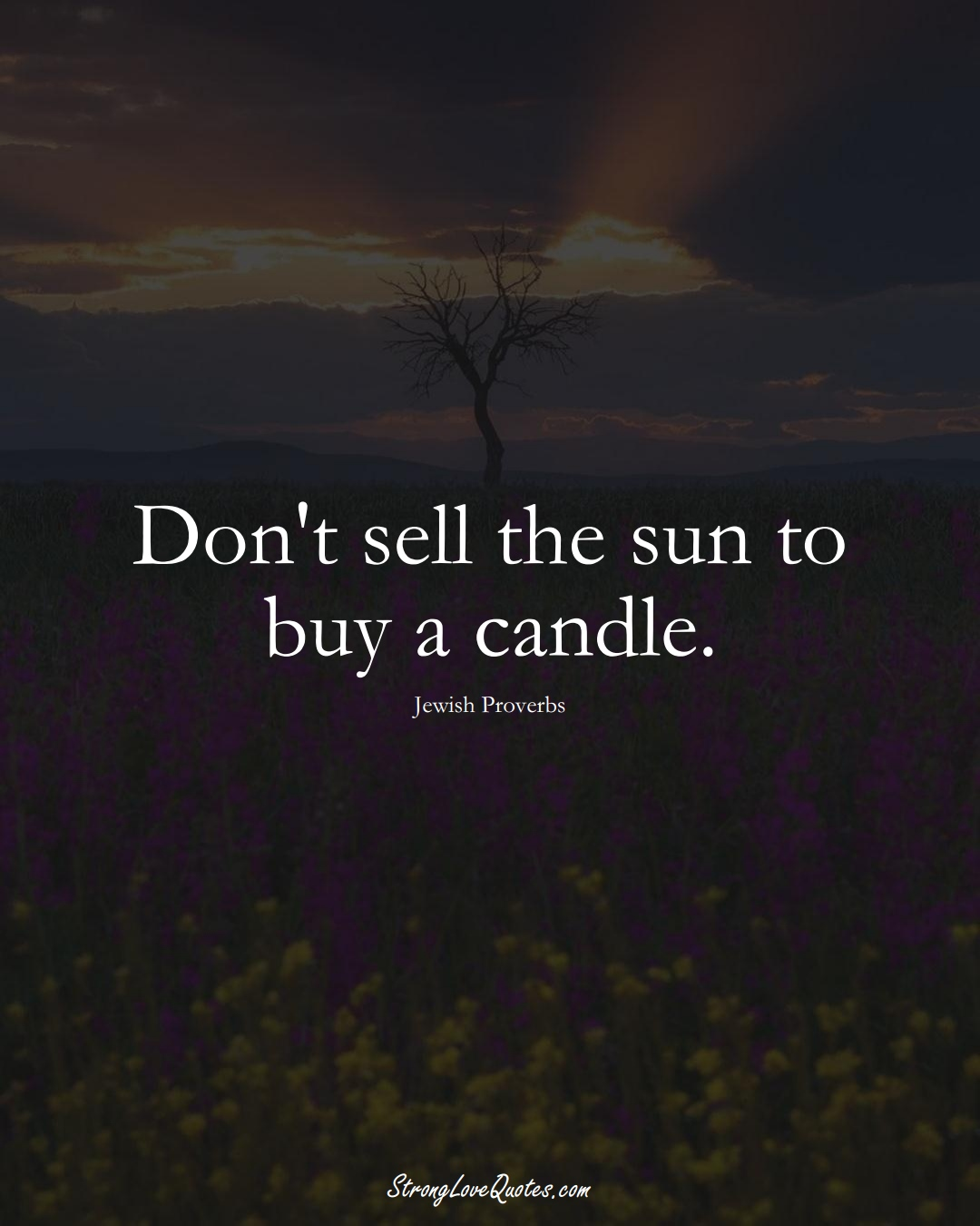 Don't sell the sun to buy a candle. (Jewish Sayings);  #aVarietyofCulturesSayings
