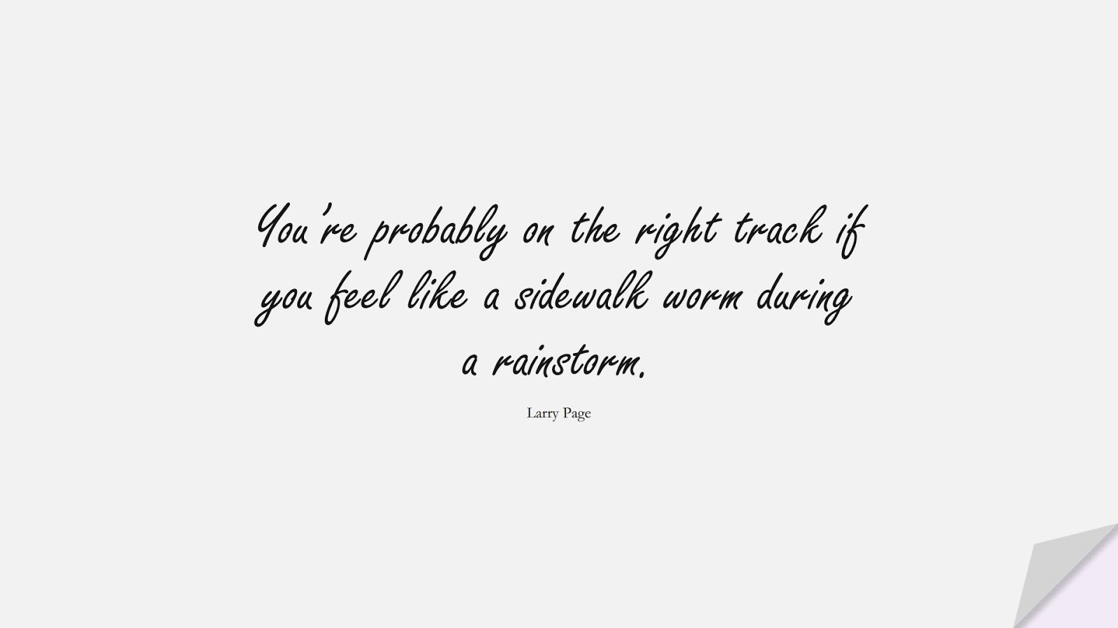 You're probably on the right track if you feel like a sidewalk worm during a rainstorm. (Larry Page);  #HardWorkQuotes