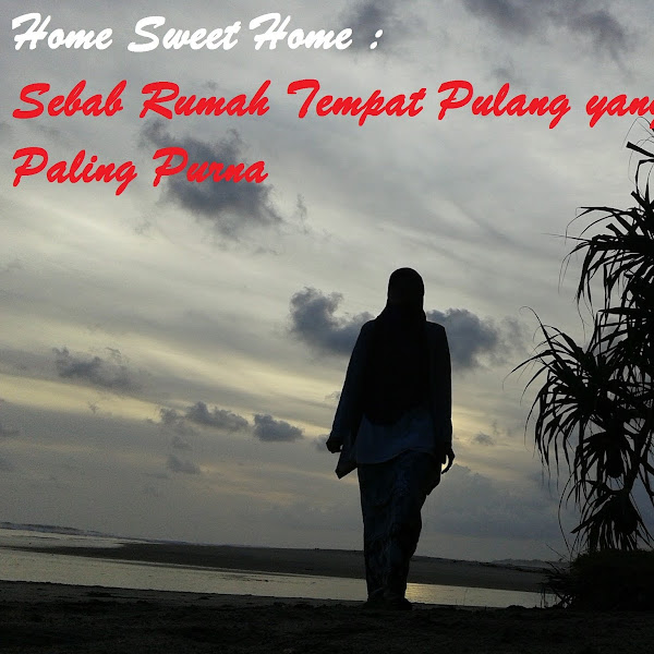 Home Sweet Home : Sebab Rumah Tempat Pulang Paling Purna