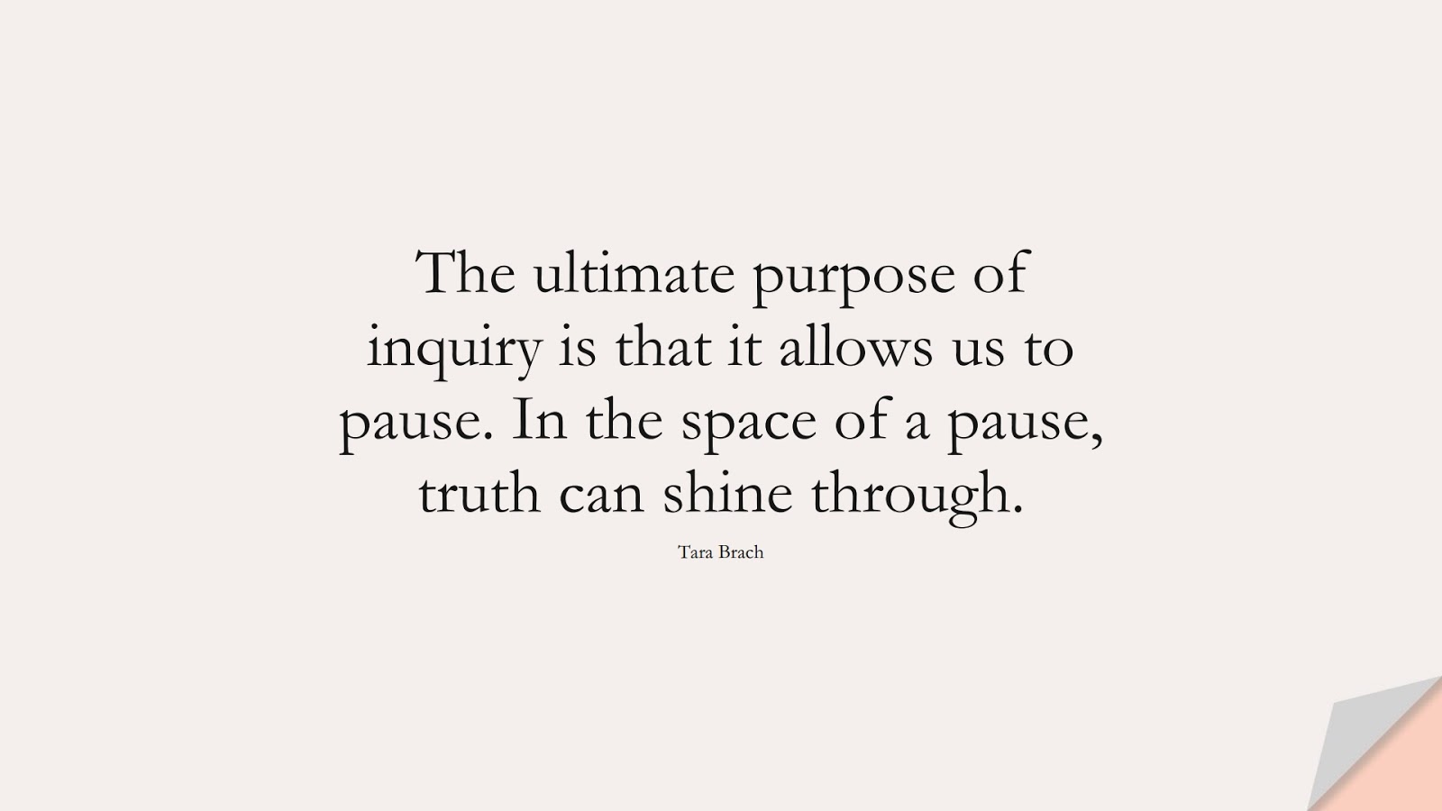 The ultimate purpose of inquiry is that it allows us to pause. In the space of a pause, truth can shine through. (Tara Brach);  #AnxietyQuotes