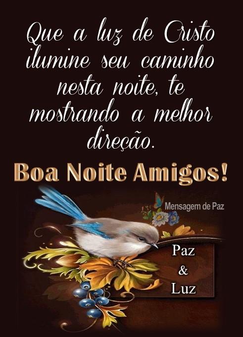 Que a luz de Cristo ilumine   seu caminho nesta noite,   te mostrando a melhor direção.  Boa Noite Amigos!  Paz & Luz!