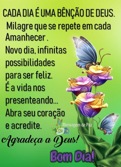 CADA DIA É UMA BÊNÇÃO DE DEUS.  Milagre que se repete em cada amanhecer.  Novo dia, infinitas possibilidades para ser feliz.   É a vida nos presenteando...  Abra seu coração e acredite.  Agradeça a deus!  Bom Dia!
