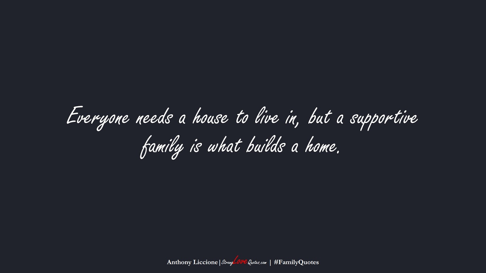 Everyone needs a house to live in, but a supportive family is what builds a home. (Anthony Liccione);  #FamilyQuotes