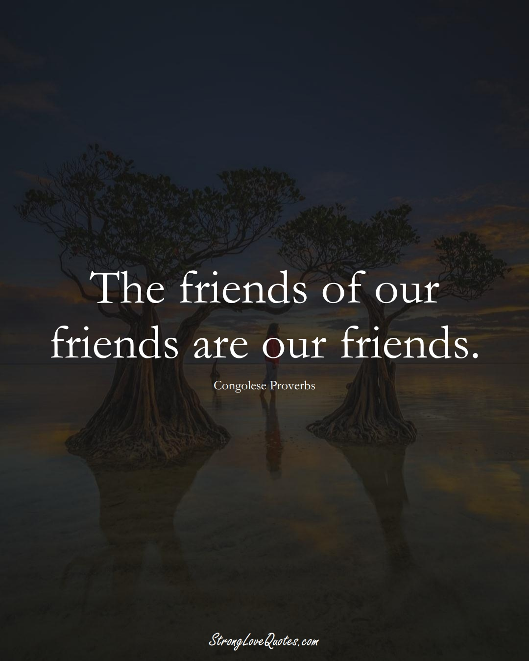 The friends of our friends are our friends. (Congolese Sayings);  #AfricanSayings