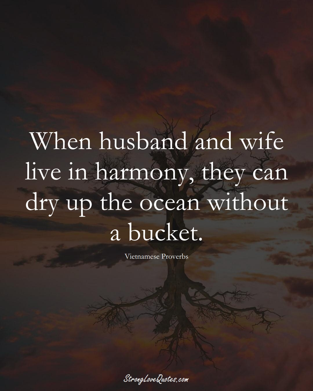 When husband and wife live in harmony, they can dry up the ocean without a bucket. (Vietnamese Sayings);  #AsianSayings