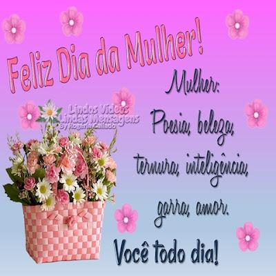Feliz Dia da Mulher! Mulher: Poesia, beleza, ternura, inteligência, garra, amor. Você todo dia!
