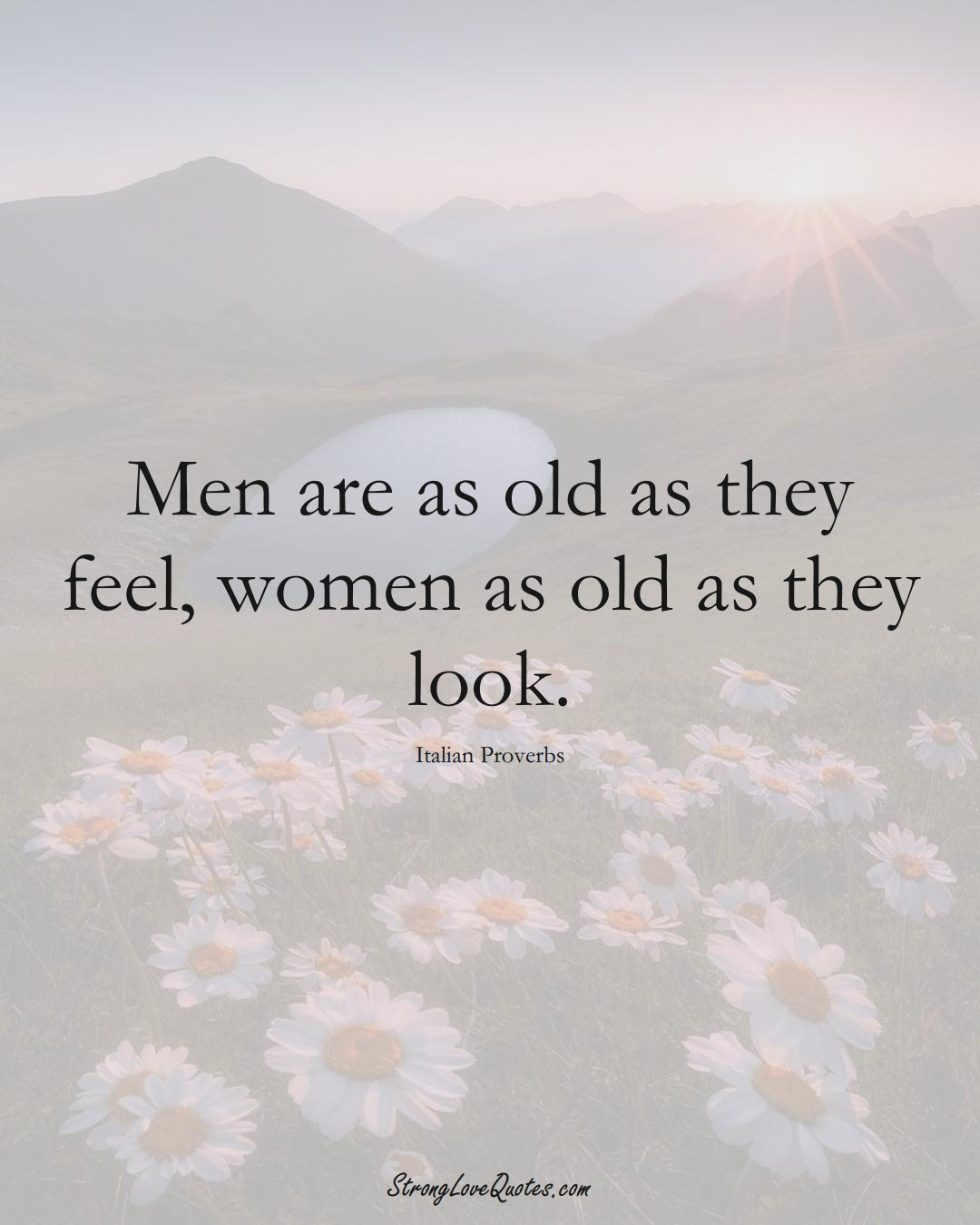 Men are as old as they feel, women as old as they look. (Italian Sayings);  #EuropeanSayings