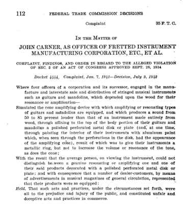 112  FEDERAL TRADE COMMISSION DECISIONS  Complaint 85 F. T. C.  IN THE MATTER OF JOHN CARNER, AS OFFICER OF FRETTED INSTRUMENT MANUFACTURING CORPORATION, ETC., ET AL. • COMPLAINT, FINDINGS, AND ORDER IN REGARD TO THE ALLEGED VIOLATION OF SEC. 6 OF AN ACT OF CONGRESS APPROVED SEPT. 26, 1914  Docket 4444. Complaint, Jan. 7. 1941-Deciaion, July 9, 1942  Where four officers of a corporation and its successor, engaged in the manu-facture and interstate sale and distribution of stringed musical instruments such as guitars and mandolins, which depended upon the wood for their resonance or amplification—Simulated the cone amplifying device with which amplifying or resonating types of guitars and mandolins are equipped, and which produces a sound from 50 to 85 percent louder than that of an instrument made entirely from wood, through affixing to the top of the body portion of their guitars and mandolins a polished perforated metal disk or plate (and, at one time, through painting the interior of their instruments with aluminum paint which, when seen through the perforations in the disk, had the appearance of the amplifying eine), result of which was to give their instruments a metallic ring, but not to increase the volume or resonance of the tone, as does the cone; With the result that the average person, on viewing the instrument, could not distinguish between a genuine resonating or simplifying one and one of their said products decorated with a polished perforated metal disk or plate; and with consequence that a number of dealer-customers, by means of advertisements in musical magazines of general circulation, represented that their products were so equipped: Held. That such acts and practices, under the circumstances set forth, were all to the prejudice and injury of the public, and constituted unfair and deceptive acts and practices in commerce.
