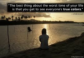 quotes life the best thing about the worst time of you life, is that you get to see everyone's true colors.