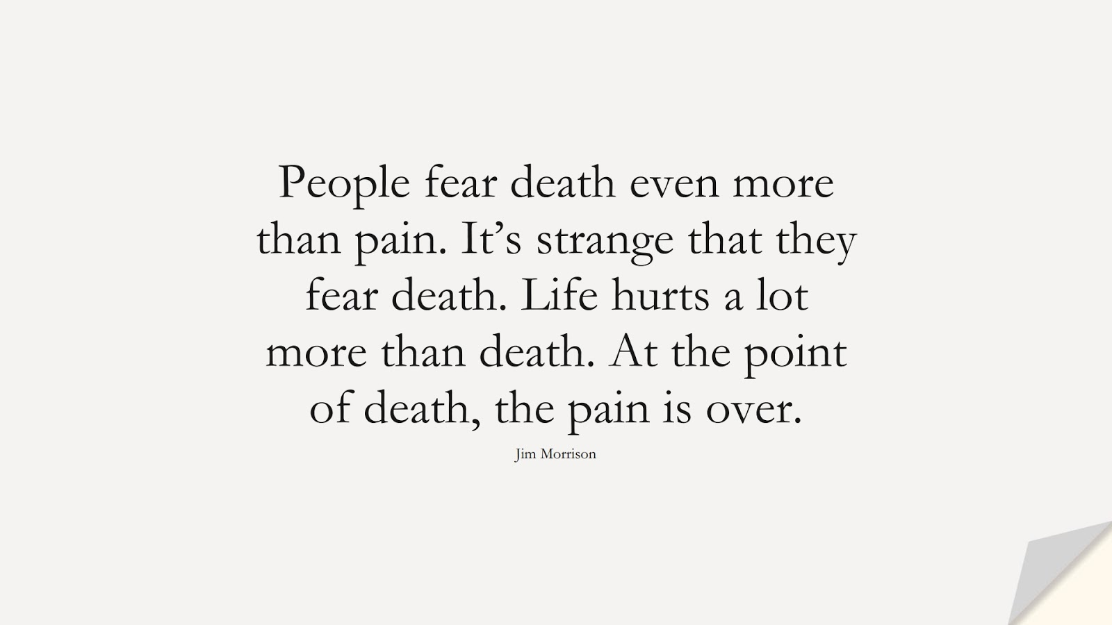 People fear death even more than pain. It's strange that they fear death. Life hurts a lot more than death. At the point of death, the pain is over. (Jim Morrison);  #FearQuotes