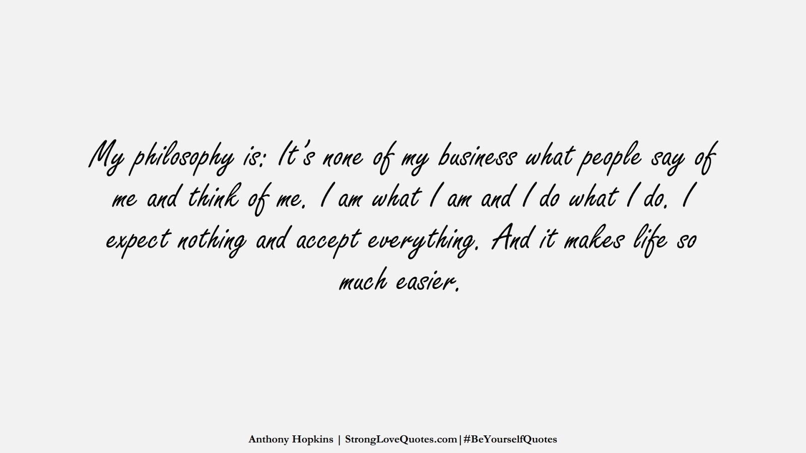 My philosophy is: It's none of my business what people say of me and think of me. I am what I am and I do what I do. I expect nothing and accept everything. And it makes life so much easier. (Anthony Hopkins);  #BeYourselfQuotes