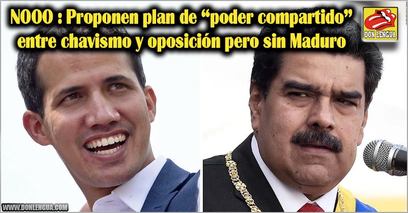 """NOOO : Proponen plan de """"poder compartido"""" entre chavismo y oposición pero sin Maduro"""