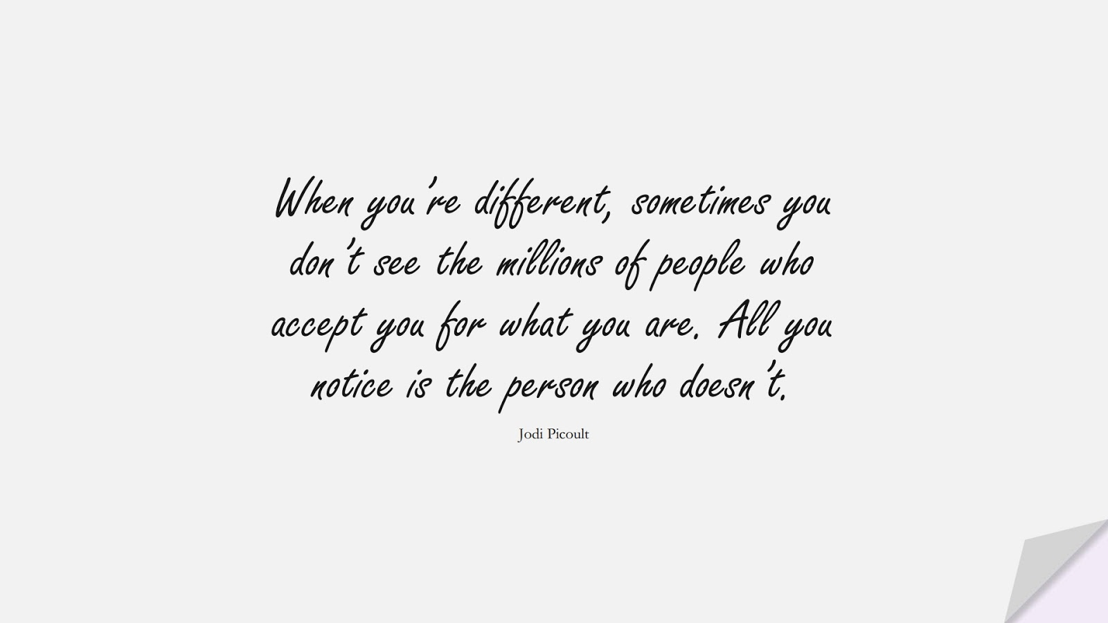 When you're different, sometimes you don't see the millions of people who accept you for what you are. All you notice is the person who doesn't. (Jodi Picoult);  #InspirationalQuotes