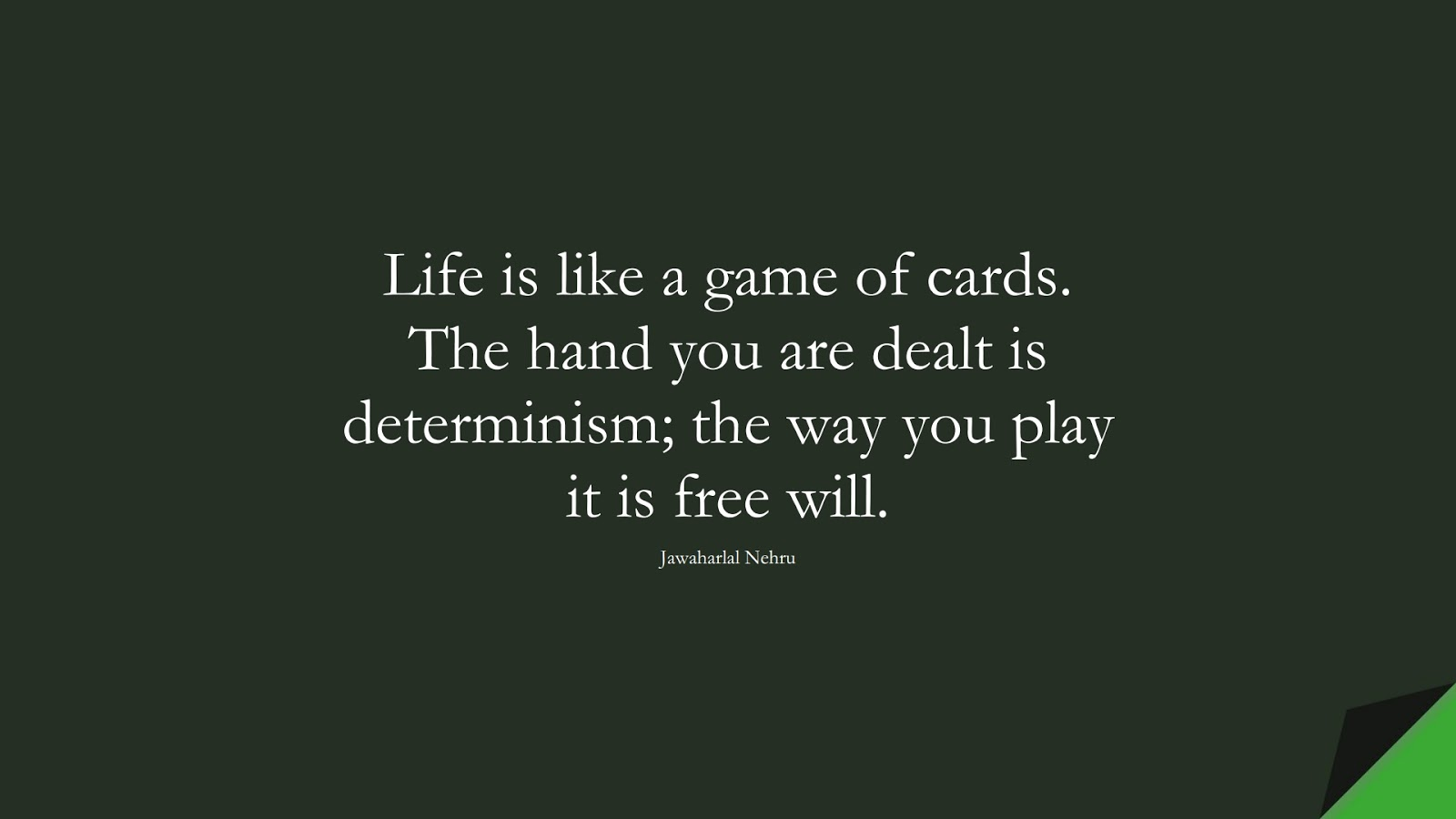 Life is like a game of cards. The hand you are dealt is determinism; the way you play it is free will. (Jawaharlal Nehru);  #BeingStrongQuotes