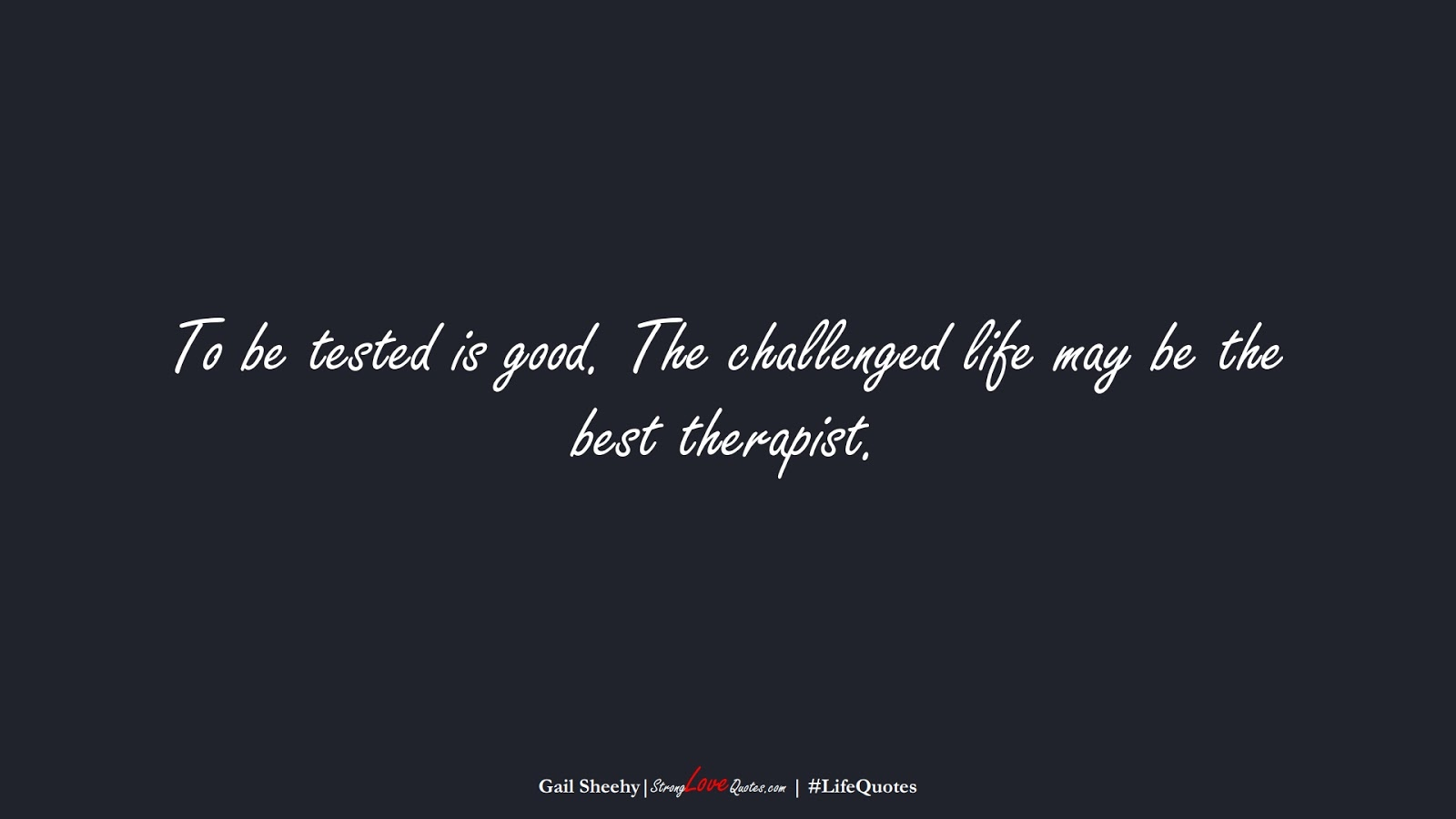 To be tested is good. The challenged life may be the best therapist. (Gail Sheehy);  #LifeQuotes