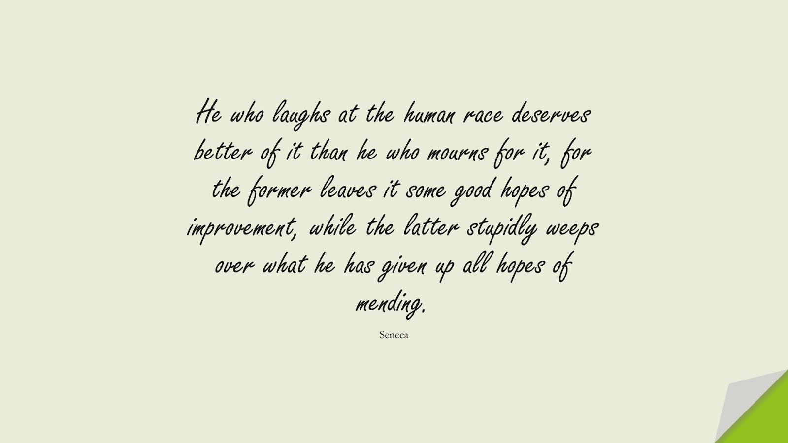 He who laughs at the human race deserves better of it than he who mourns for it, for the former leaves it some good hopes of improvement, while the latter stupidly weeps over what he has given up all hopes of mending. (Seneca);  #StoicQuotes