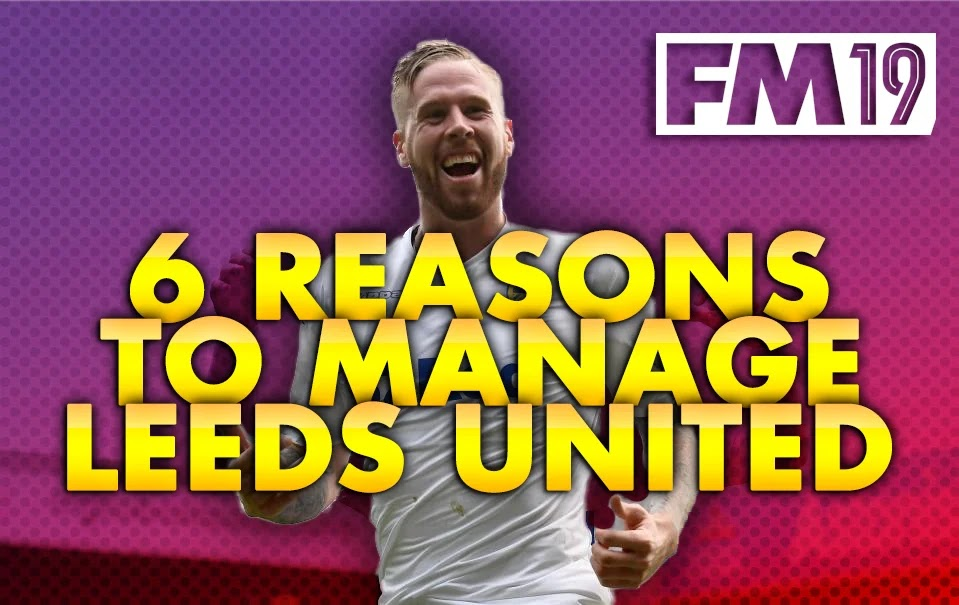 Top 6 Reasons You Should Manage Leeds United on FM19