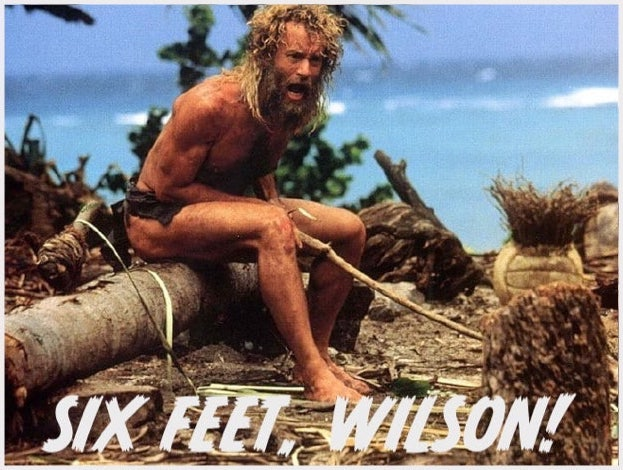 Tom Hanks in 'Cast Away' yelling at his made-up volleyball friend / 'Six Feet, Wilson!'