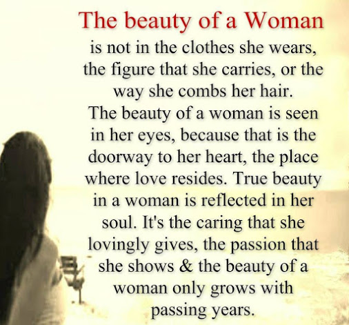 The beauty of a woman is not in the cloths she wears, the figure that she carries, or the way she combs her hair. The beauty of a woman is the doorway to heart, the place where  love resides. True beauty in a woman is reflected in her soul. It's the caring that she lovingly gives, the passion that  she shows & the beauty of a woman only grows with passing years.