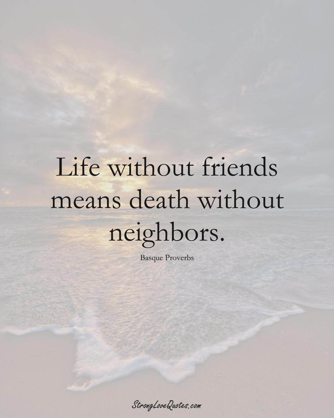 Life without friends means death without neighbors. (Basque Sayings);  #EuropeanSayings