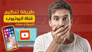 طريقة تنظيم قناة اليوتيوب | تنظيم قناتي على اليوتيوب | علي الهاتف و الكمبيوتر