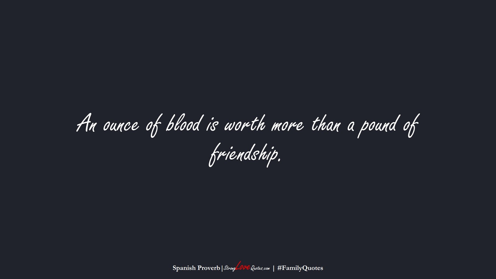 An ounce of blood is worth more than a pound of friendship. (Spanish Proverb);  #FamilyQuotes