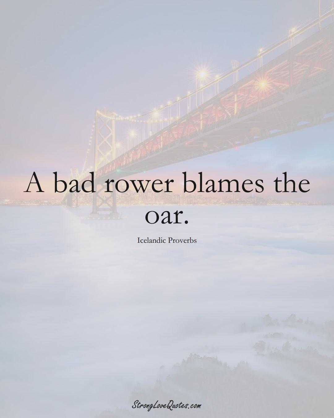 A bad rower blames the oar. (Icelandic Sayings);  #EuropeanSayings