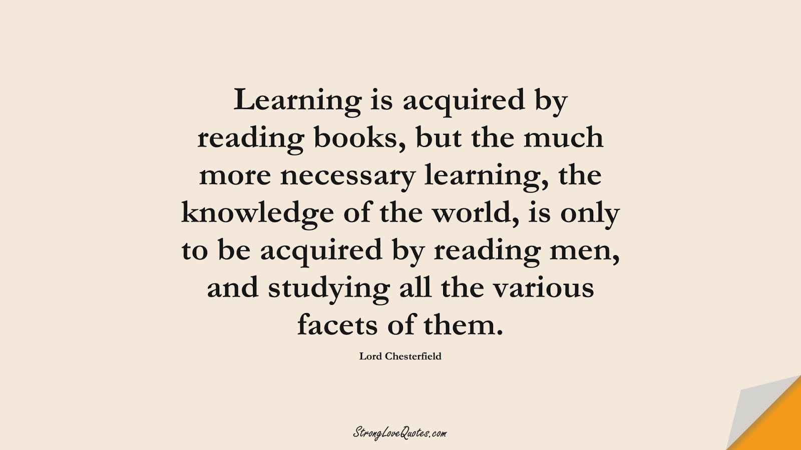 Learning is acquired by reading books, but the much more necessary learning, the knowledge of the world, is only to be acquired by reading men, and studying all the various facets of them. (Lord Chesterfield);  #EducationQuotes