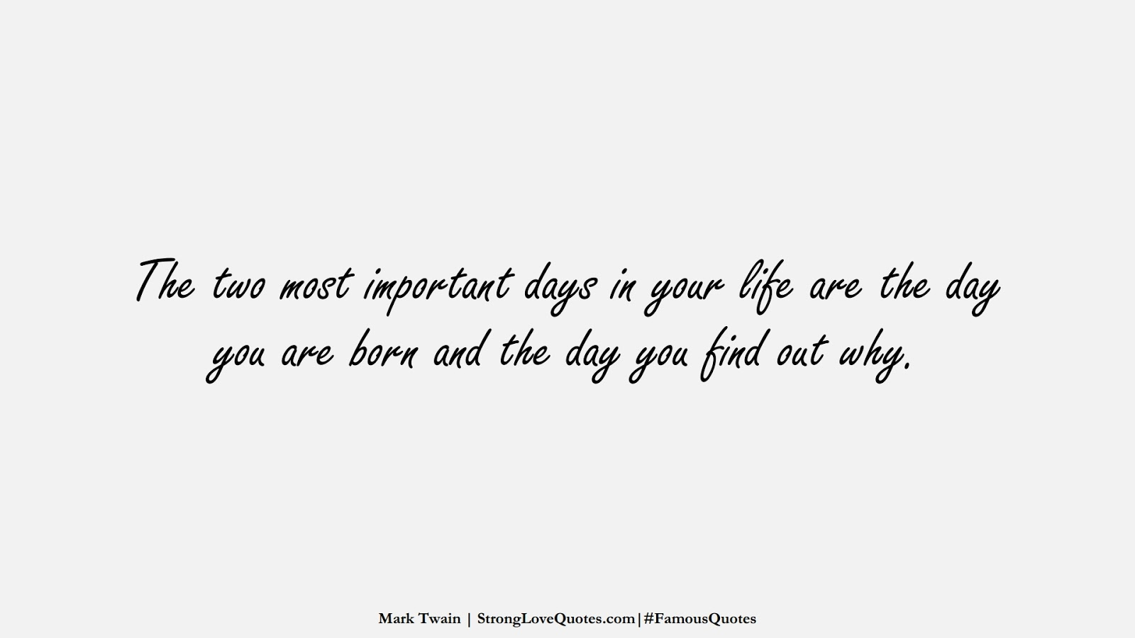 The two most important days in your life are the day you are born and the day you find out why. (Mark Twain);  #FamousQuotes