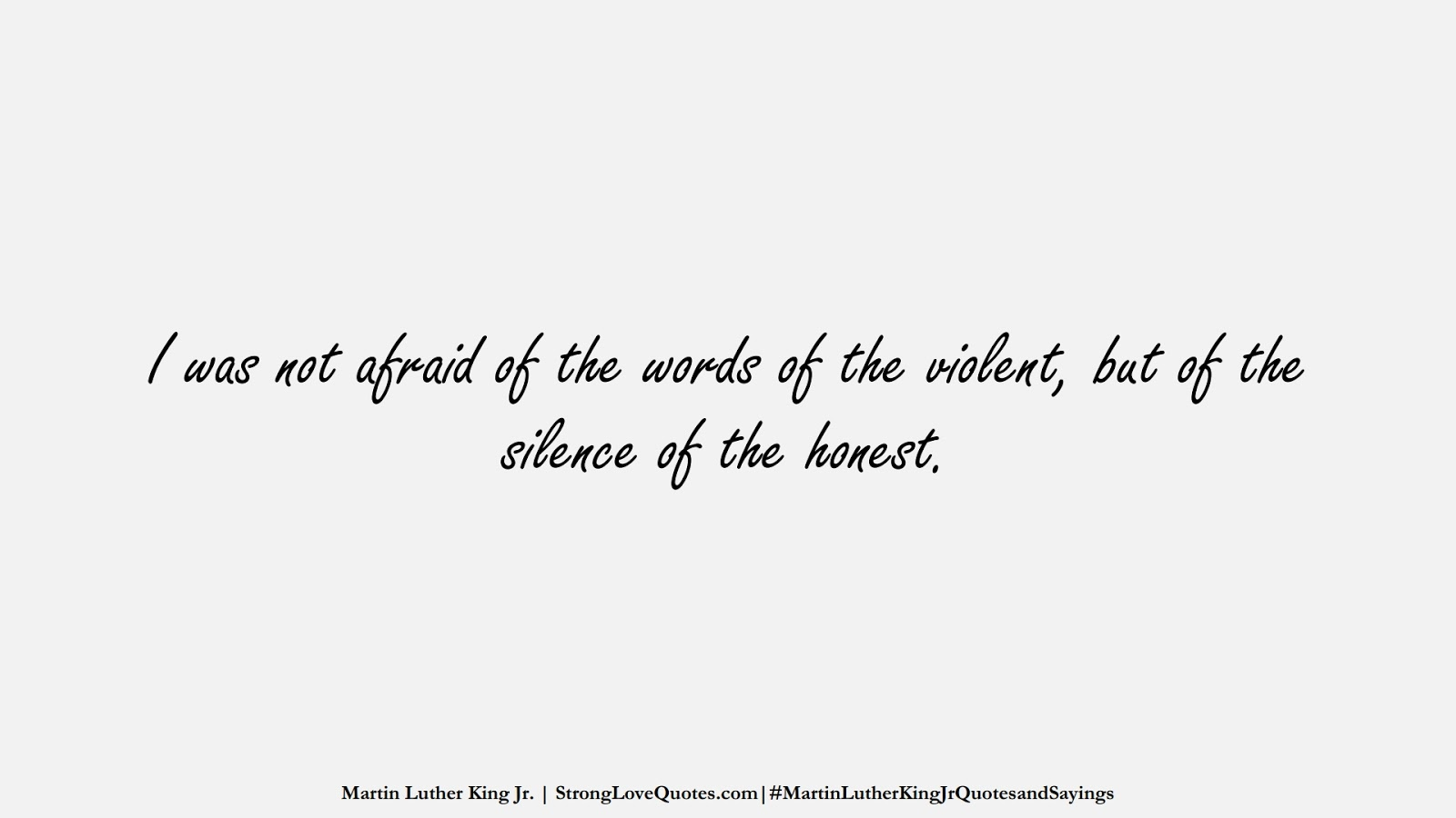 I was not afraid of the words of the violent, but of the silence of the honest. (Martin Luther King Jr.);  #MartinLutherKingJrQuotesandSayings