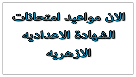 مواعيد وجدول امتحانات الشهادة الاعداديه الازهريه 2015 الترم الثانى