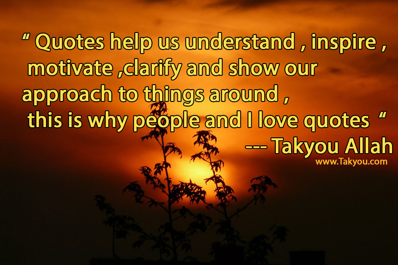 """ Quotes help us understand inspire motivate clarify and show our approach to things around this is why people and I love quotes "" Takyou Allah"