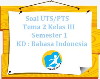 Contoh Soal UTS/ PTS K13 Tema 2 Kelas 3 Semester 1 KD: Bahasa Indonesia