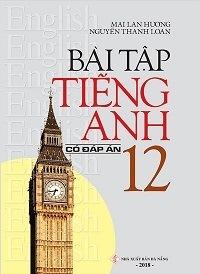 Bài Tập Tiếng Anh Lớp 12 (Có Đáp Án) - Mai Lan Hương