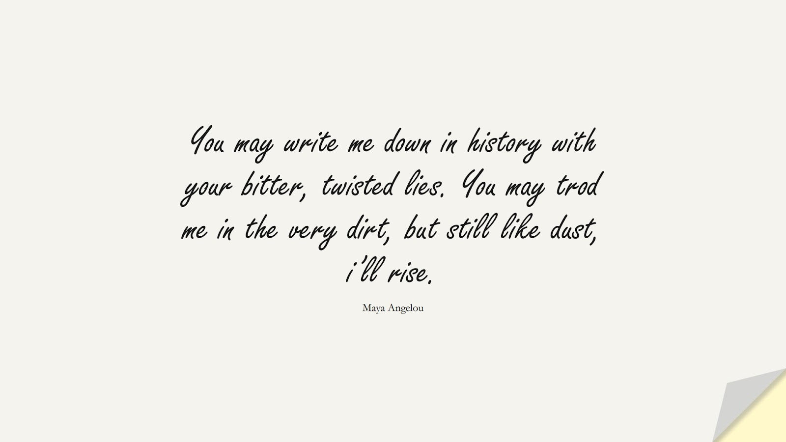 You may write me down in history with your bitter, twisted lies. You may trod me in the very dirt, but still like dust, i'll rise. (Maya Angelou);  #MayaAngelouQuotes