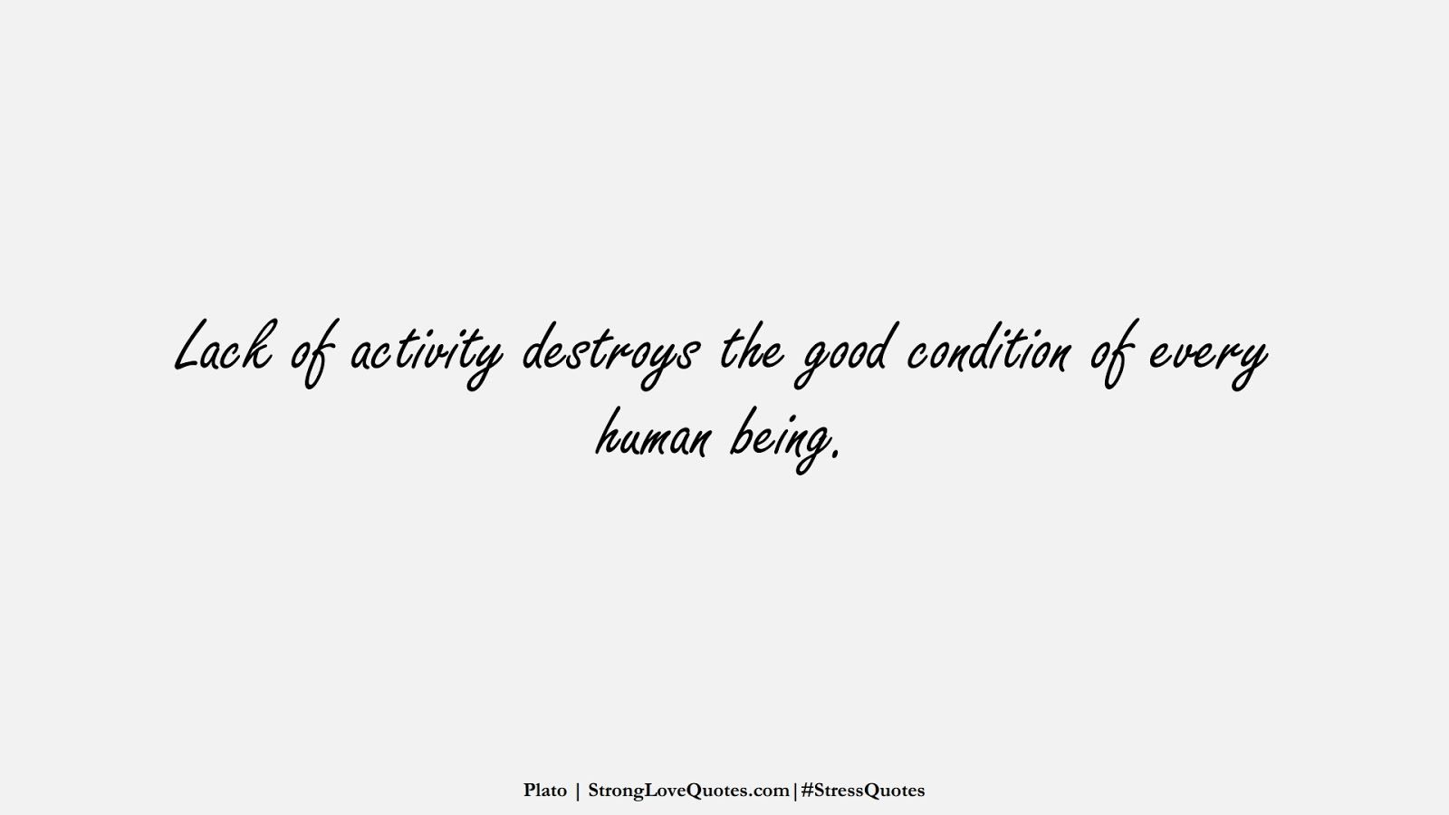 Lack of activity destroys the good condition of every human being. (Plato);  #StressQuotes
