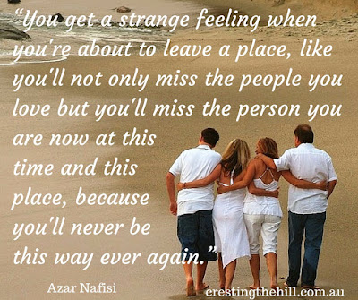 """You get a strange feeling when you're about to leave a place, I told him, like you'll not only miss the people you love but you'll miss the person you are now"
