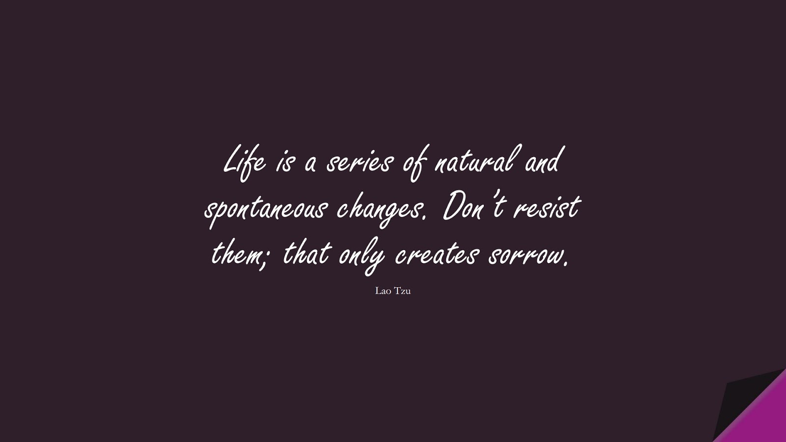 Life is a series of natural and spontaneous changes. Don't resist them; that only creates sorrow. (Lao Tzu);  #StressQuotes
