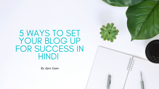 5 Ways to Set Your Blog Up for Success in Hindi – By Apex Gyan