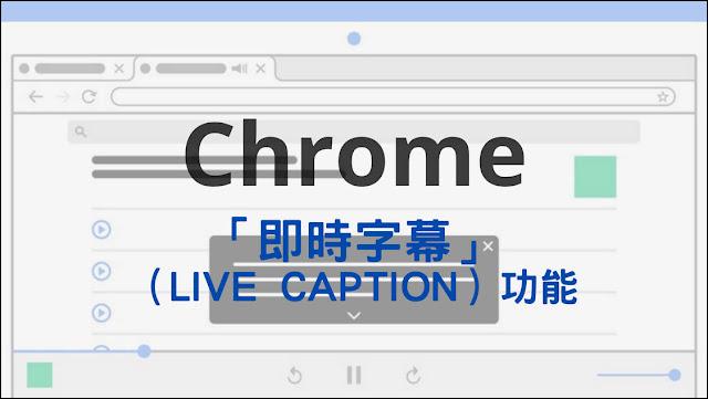 Chrome:啟用、使用或關閉「即時字幕」(Live Caption)的心得記錄