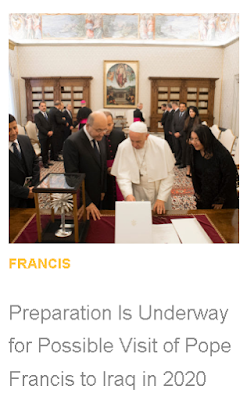 https://zenit.org/articles/preparation-is-underway-of-possible-visit-of-pope-francis-to-iraq-in-2020/?utm_medium=email&utm_campaign=Preparation%20Underway%20for%20Possible%20Visit%20of%20Pope%20Francis%20to%20Iraq%20in%202020%201562779882%20ZNP&utm_content=Preparation%20Underway%20for%20Possible%20Visit%20of%20Pope%20Francis%20to%20Iraq%20in%202020%201562779882%20ZNP+CID_d6f4a601d3a221304d248c2d5cb1e7b1&utm_source=Editions&utm_term=Preparation%20Is%20Underway%20for%20Possible%20Visit%20of%20Pope%20Francis%20to%20Iraq%20in%202020