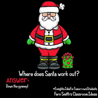 Fern Smith's Classroom Ideas Joke: Where does Santa work out? ANSWER: Down the gymney!