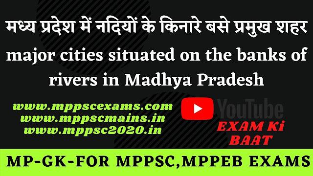 मध्य प्रदेश में नदियों के किनारे बसे प्रमुख शहरों के नाम-सूचि   Names of major cities situated on the banks of rivers in Madhya Pradesh