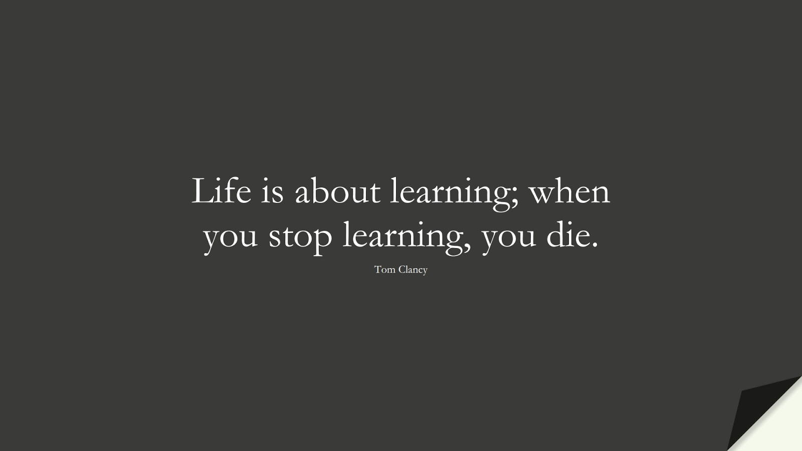 Life is about learning; when you stop learning, you die. (Tom Clancy);  #LifeQuotes