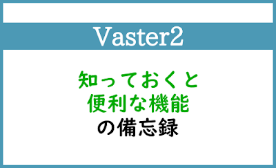 Blogger Labo:【Vaster2】知っておくと便利な機能の備忘録
