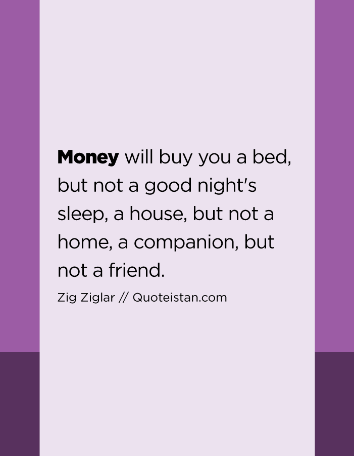 Money will buy you a bed, but not a good night's sleep, a house, but not a home, a companion, but not a friend.