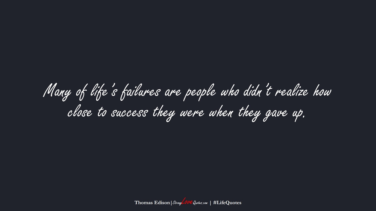 Many of life's failures are people who didn't realize how close to success they were when they gave up. (Thomas Edison);  #LifeQuotes