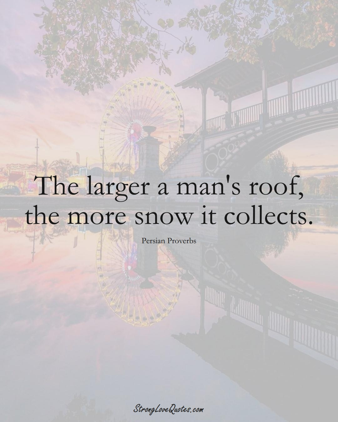 The larger a man's roof, the more snow it collects. (Persian Sayings);  #aVarietyofCulturesSayings