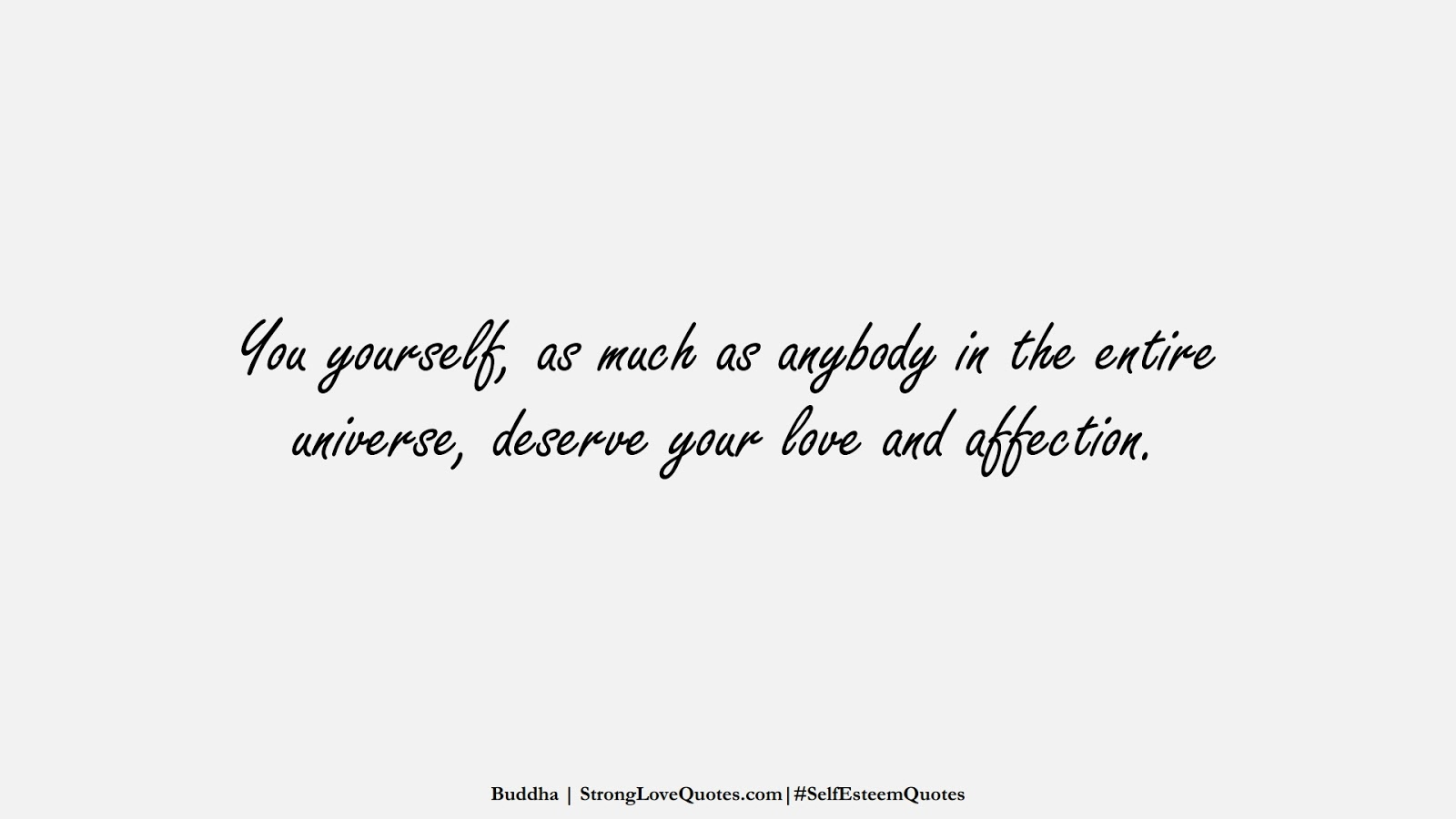 You yourself, as much as anybody in the entire universe, deserve your love and affection. (Buddha);  #SelfEsteemQuotes