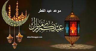 الأن موعد عيد الفطر المبارك 2021 فلكياً - متي تاريخ أول أيام عيد الفطر ٢٠٢١ في جميع الدول العربية والاجنبية